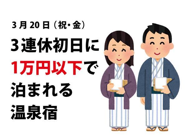 3月20日(祝・金)、3連休初日に1万円以下で泊まれる温泉宿